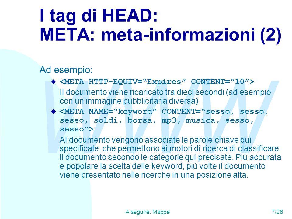 WWW A seguire: Mappe7/26 I tag di HEAD: META: meta-informazioni (2) Ad esempio:  Il documento viene ricaricato tra dieci secondi (ad esempio con un'immagine pubblicitaria diversa)  Al documento vengono associate le parole chiave qui specificate, che permettono ai motori di ricerca di classificare il documento secondo le categorie qui precisate.