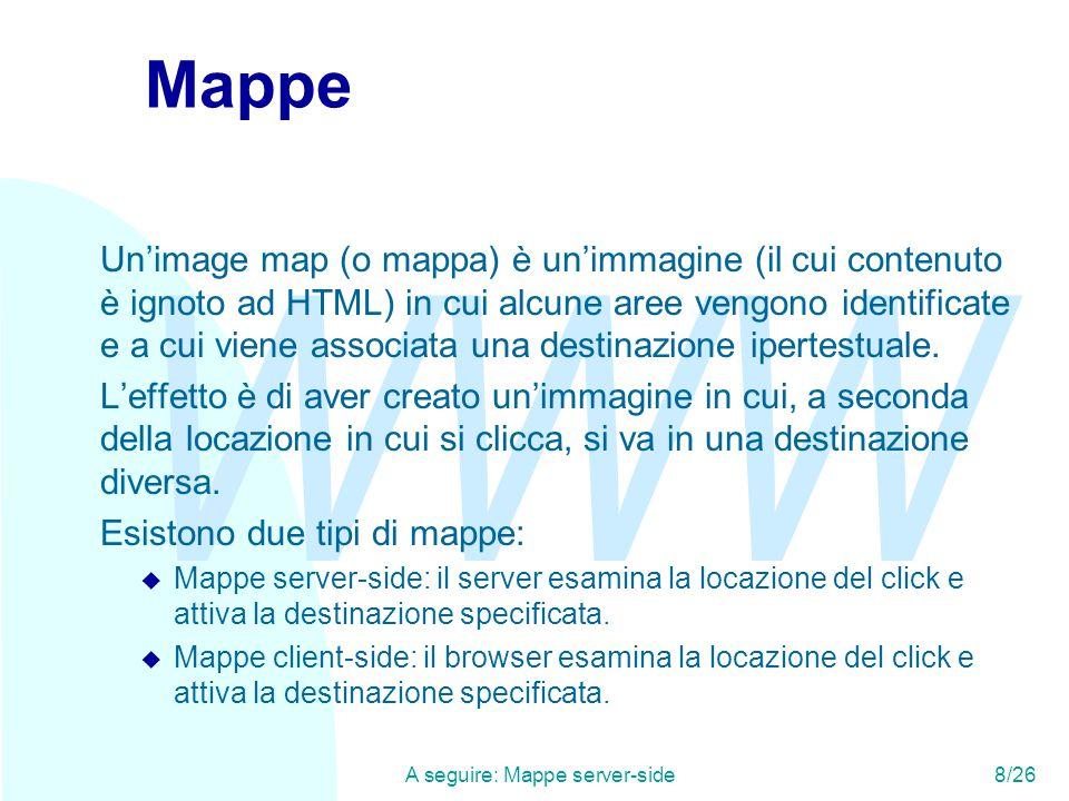 WWW A seguire: Mappe server-side 8/26 Mappe Un'image map (o mappa) è un'immagine (il cui contenuto è ignoto ad HTML) in cui alcune aree vengono identificate e a cui viene associata una destinazione ipertestuale.