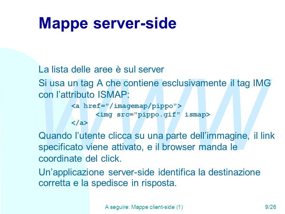 WWW A seguire: Mappe client-side (1)9/26 Mappe server-side La lista delle aree è sul server Si usa un tag A che contiene esclusivamente il tag IMG con l'attributo ISMAP: Quando l'utente clicca su una parte dell'immagine, il link specificato viene attivato, e il browser manda le coordinate del click.