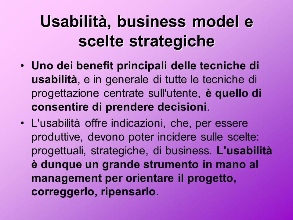 Usabilità, business model e scelte strategiche Uno dei benefit principali delle tecniche di usabilità, e in generale di tutte le tecniche di progettazione centrate sull utente, è quello di consentire di prendere decisioni.