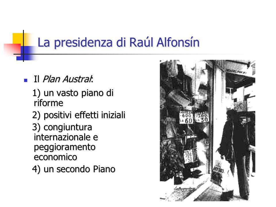 La presidenza di Raúl Alfonsín Il Plan Austral: Il Plan Austral: 1) un vasto piano di riforme 1) un vasto piano di riforme 2) positivi effetti iniziali 2) positivi effetti iniziali 3) congiuntura internazionale e peggioramento economico 3) congiuntura internazionale e peggioramento economico 4) un secondo Piano 4) un secondo Piano
