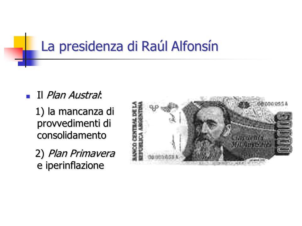 La presidenza di Raúl Alfonsín Il Plan Austral: Il Plan Austral: 1) la mancanza di provvedimenti di consolidamento 1) la mancanza di provvedimenti di consolidamento 2) Plan Primavera e iperinflazione 2) Plan Primavera e iperinflazione