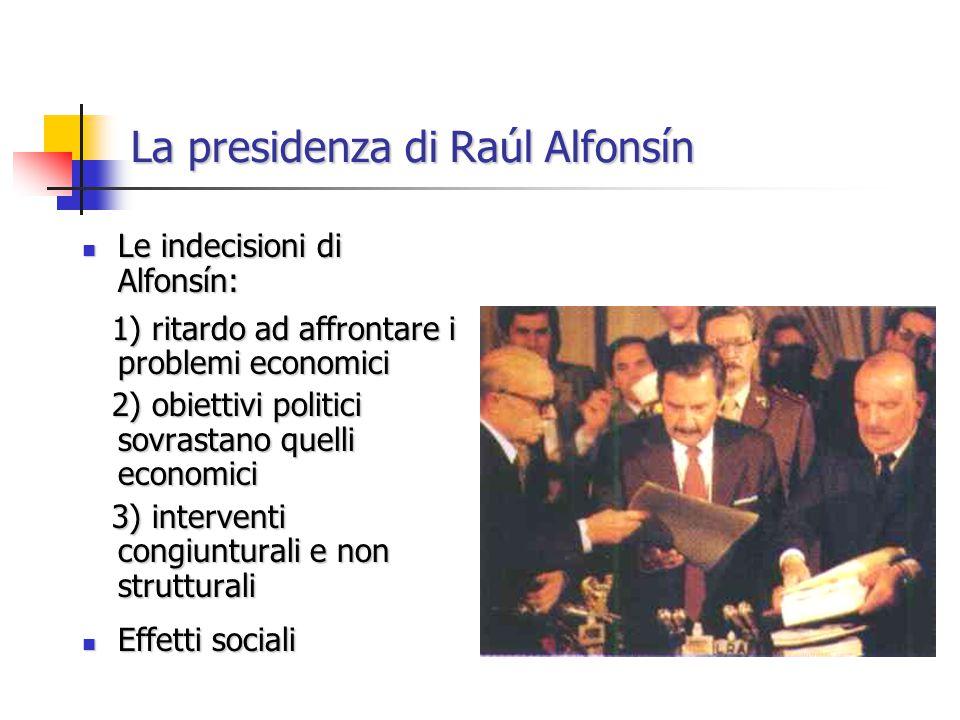 La presidenza di Raúl Alfonsín Le indecisioni di Alfonsín: Le indecisioni di Alfonsín: 1) ritardo ad affrontare i problemi economici 1) ritardo ad aff