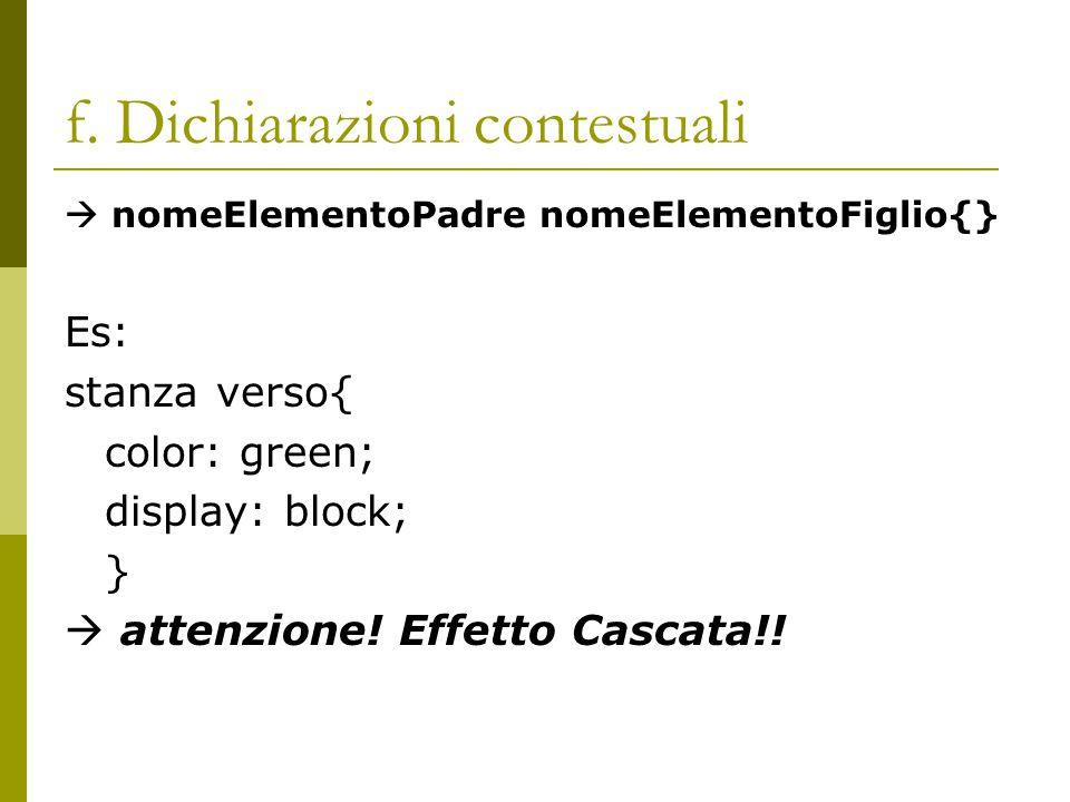 f. Dichiarazioni contestuali  nomeElementoPadre nomeElementoFiglio{} Es: stanza verso{ color: green; display: block; }  attenzione! Effetto Cascata!
