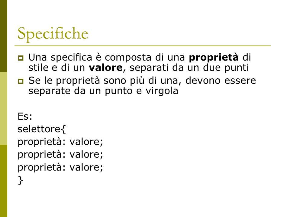 Specifiche  Una specifica è composta di una proprietà di stile e di un valore, separati da un due punti  Se le proprietà sono più di una, devono essere separate da un punto e virgola Es: selettore{ proprietà: valore; }
