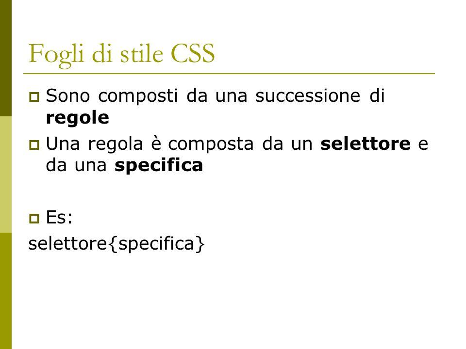 Fogli di stile CSS  Sono composti da una successione di regole  Una regola è composta da un selettore e da una specifica  Es: selettore{specifica}