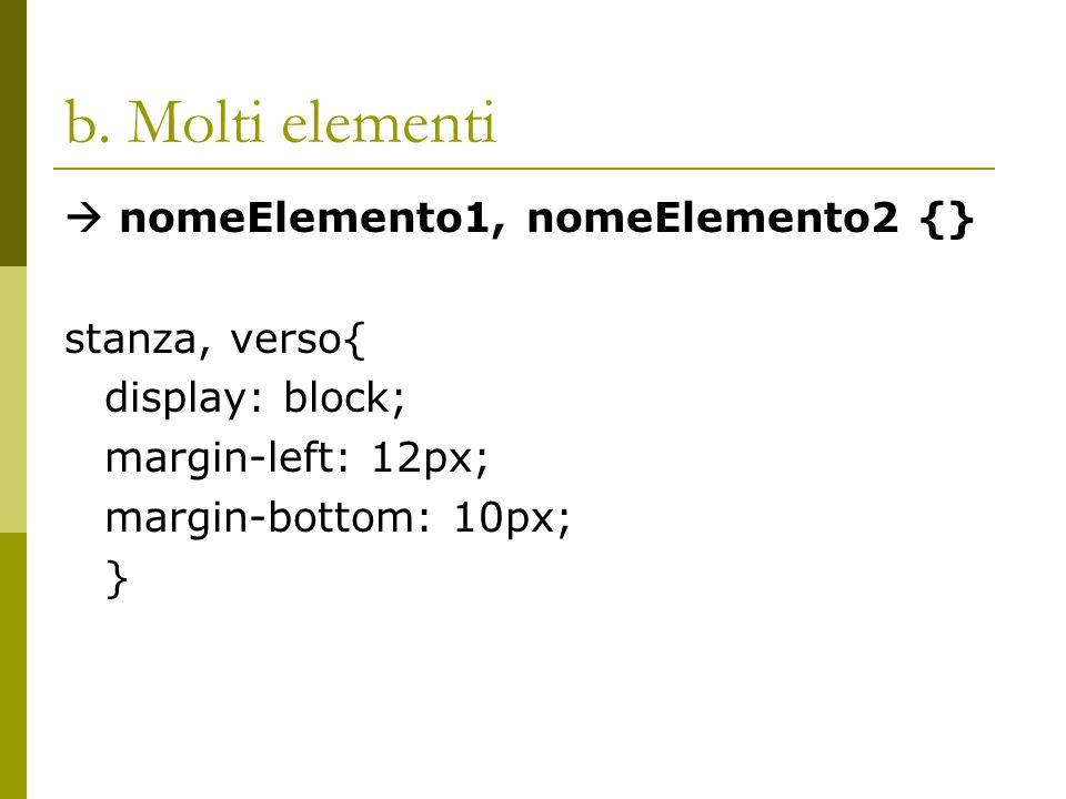b. Molti elementi  nomeElemento1, nomeElemento2 {} stanza, verso{ display: block; margin-left: 12px; margin-bottom: 10px; }