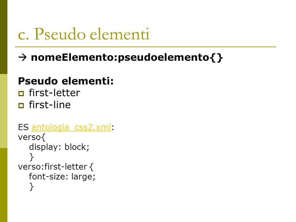 c. Pseudo elementi  nomeElemento:pseudoelemento{} Pseudo elementi:  first-letter  first-line ES antologia_css2.xml:antologia_css2.xml verso{ displa
