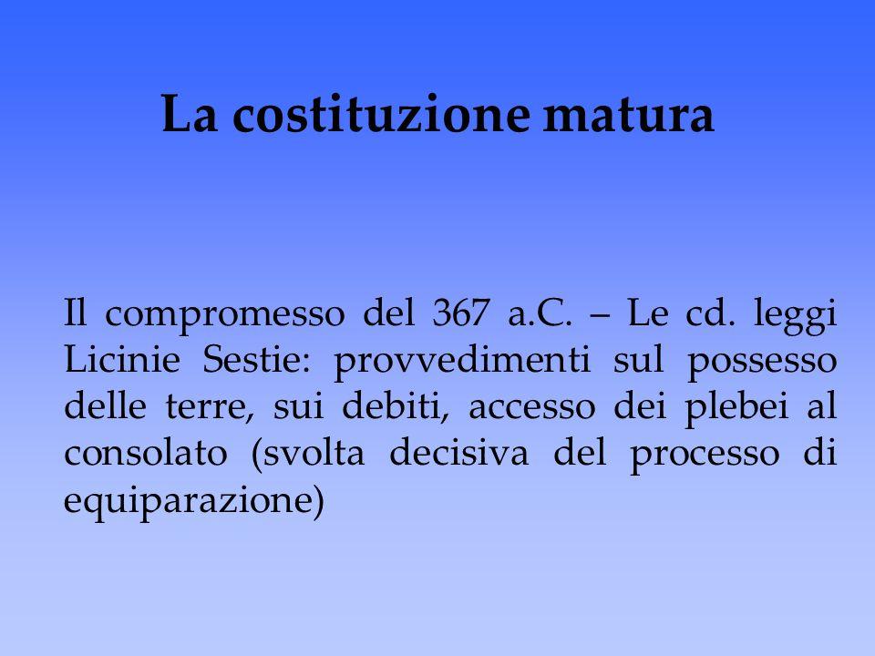 La costituzione matura Il compromesso del 367 a.C. – Le cd. leggi Licinie Sestie: provvedimenti sul possesso delle terre, sui debiti, accesso dei pleb