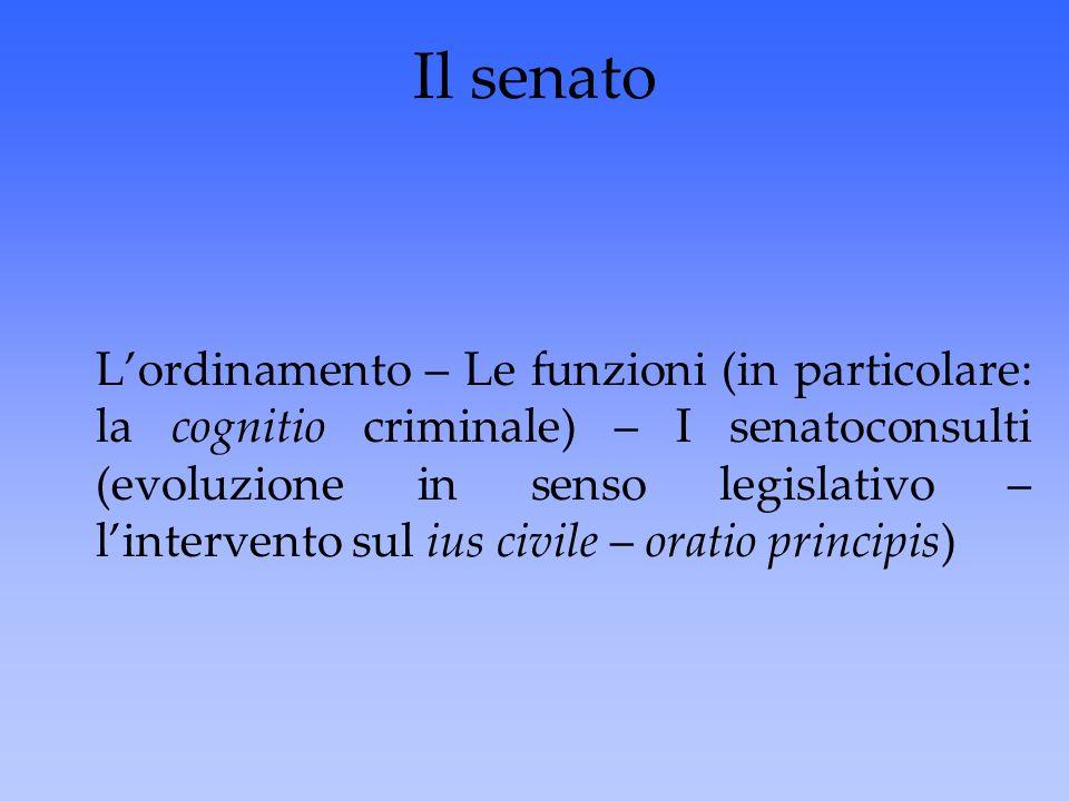 Il senato L'ordinamento – Le funzioni (in particolare: la cognitio criminale) – I senatoconsulti (evoluzione in senso legislativo – l'intervento sul i