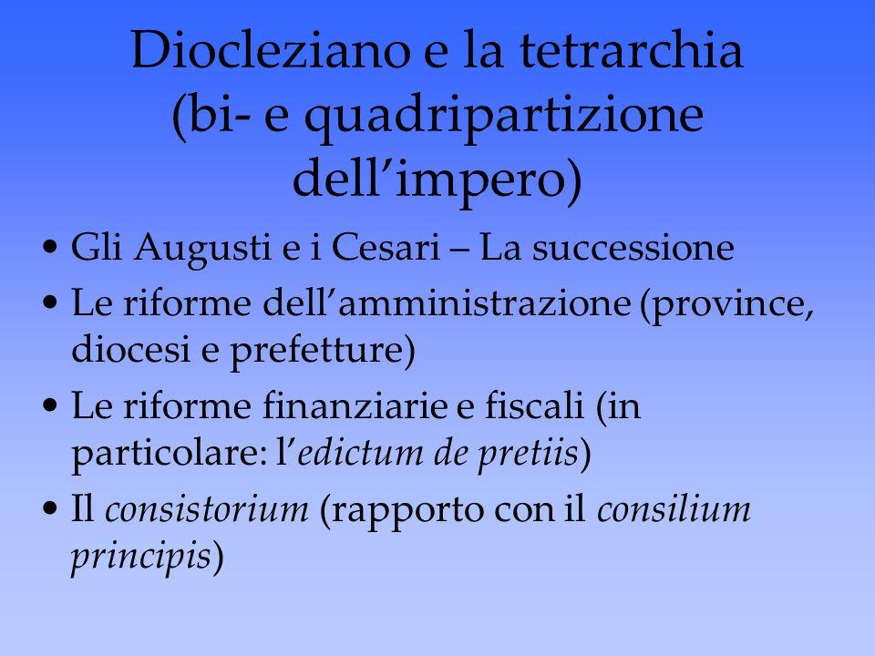 Diocleziano e la tetrarchia (bi- e quadripartizione dell'impero) Gli Augusti e i Cesari – La successione Le riforme dell'amministrazione (province, di