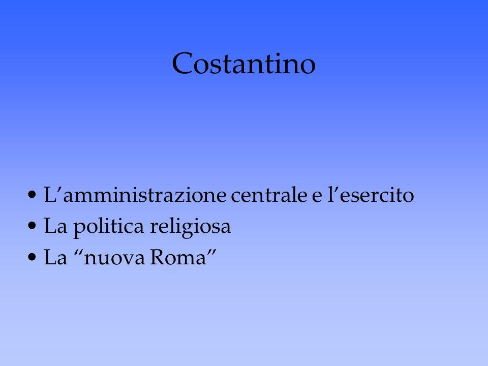 """Costantino L'amministrazione centrale e l'esercito La politica religiosa La """"nuova Roma"""""""