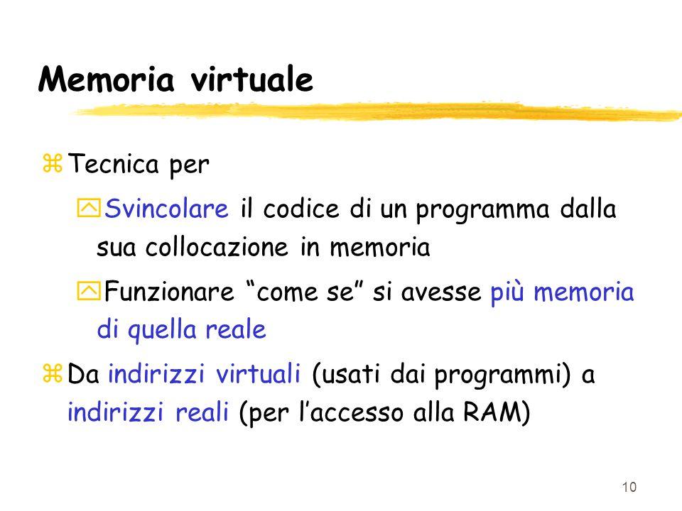 10 Memoria virtuale zTecnica per ySvincolare il codice di un programma dalla sua collocazione in memoria yFunzionare come se si avesse più memoria di quella reale zDa indirizzi virtuali (usati dai programmi) a indirizzi reali (per l'accesso alla RAM)