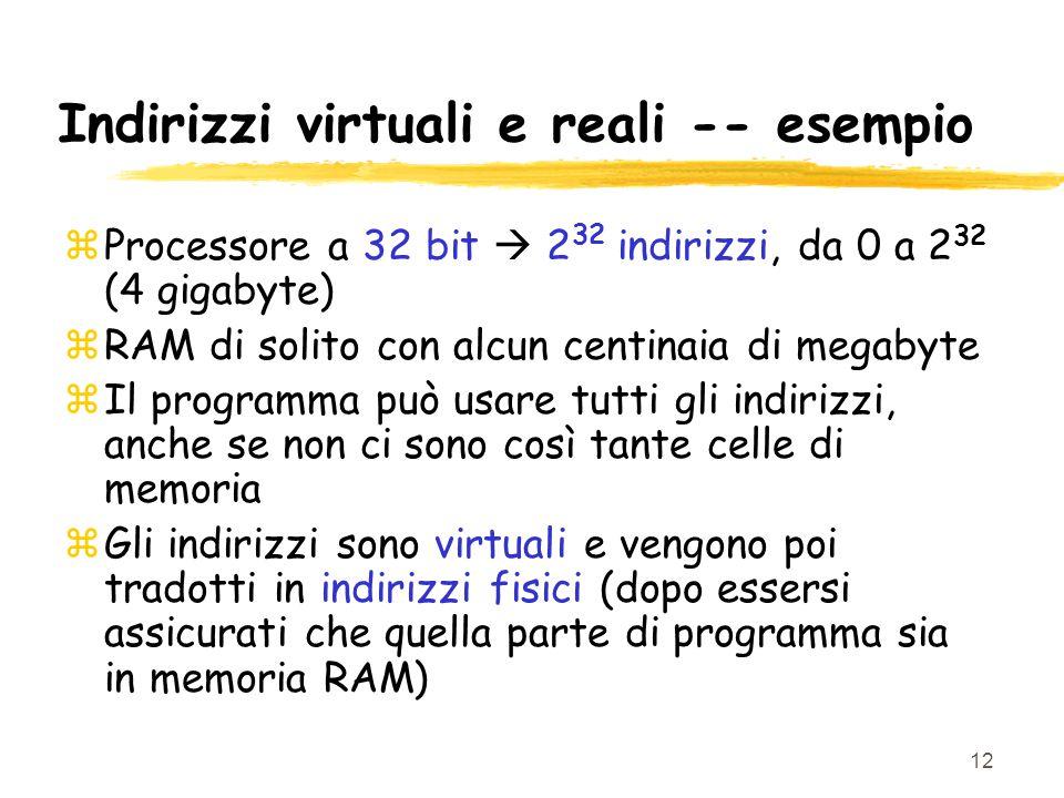 12 Indirizzi virtuali e reali -- esempio zProcessore a 32 bit  2 32 indirizzi, da 0 a 2 32 (4 gigabyte) zRAM di solito con alcun centinaia di megabyte zIl programma può usare tutti gli indirizzi, anche se non ci sono così tante celle di memoria zGli indirizzi sono virtuali e vengono poi tradotti in indirizzi fisici (dopo essersi assicurati che quella parte di programma sia in memoria RAM)