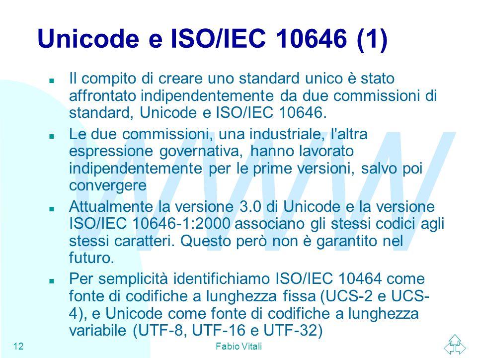 WWW Fabio Vitali12 Unicode e ISO/IEC 10646 (1) n Il compito di creare uno standard unico è stato affrontato indipendentemente da due commissioni di standard, Unicode e ISO/IEC 10646.