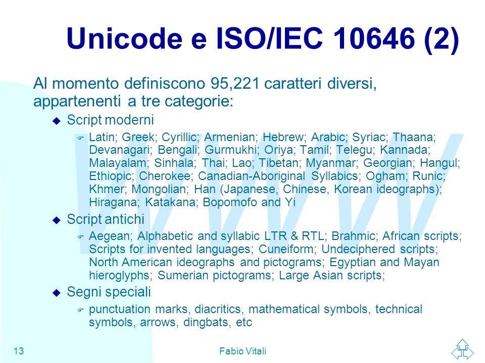 WWW Fabio Vitali13 Unicode e ISO/IEC 10646 (2) Al momento definiscono 95,221 caratteri diversi, appartenenti a tre categorie: u Script moderni F Latin