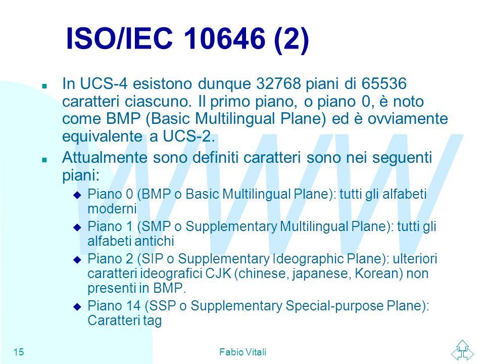 WWW Fabio Vitali15 ISO/IEC 10646 (2) n In UCS-4 esistono dunque 32768 piani di 65536 caratteri ciascuno. Il primo piano, o piano 0, è noto come BMP (B