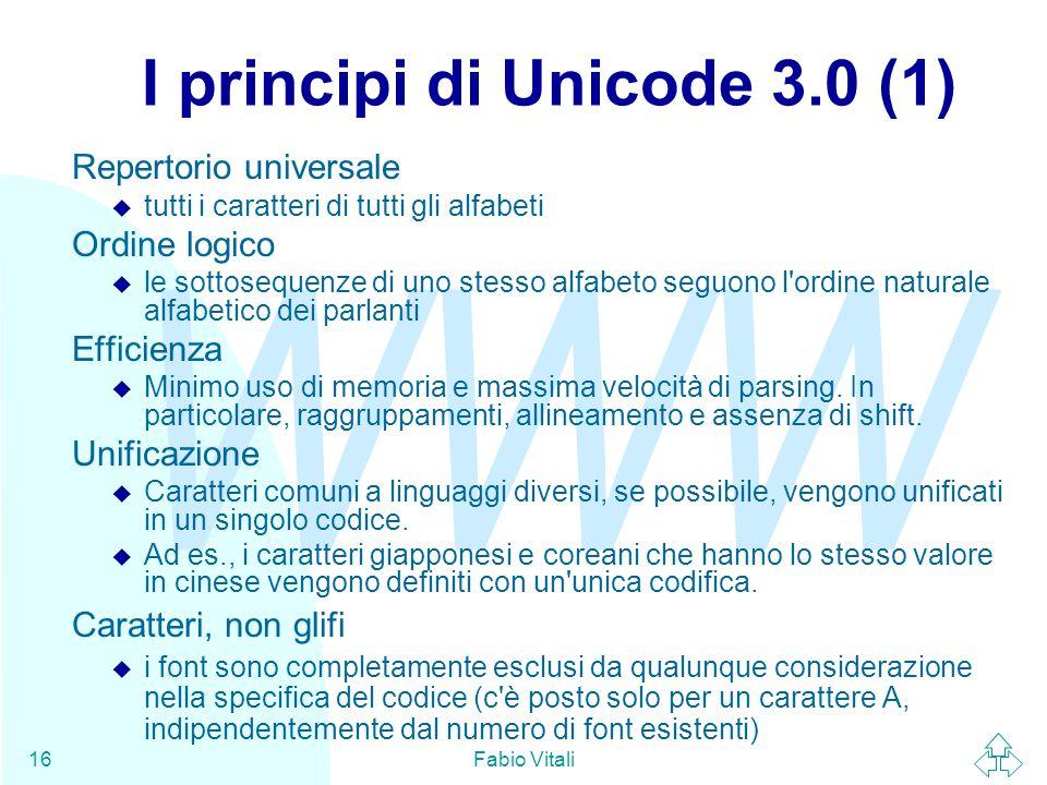 WWW Fabio Vitali16 I principi di Unicode 3.0 (1) Repertorio universale u tutti i caratteri di tutti gli alfabeti Ordine logico u le sottosequenze di u