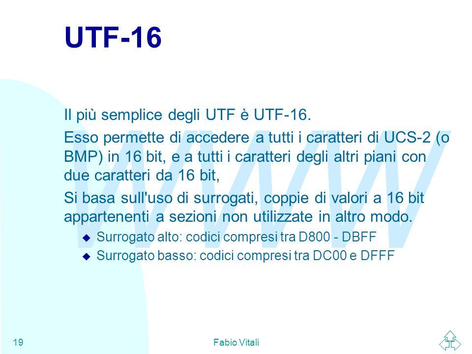 WWW Fabio Vitali19 UTF-16 Il più semplice degli UTF è UTF-16. Esso permette di accedere a tutti i caratteri di UCS-2 (o BMP) in 16 bit, e a tutti i ca