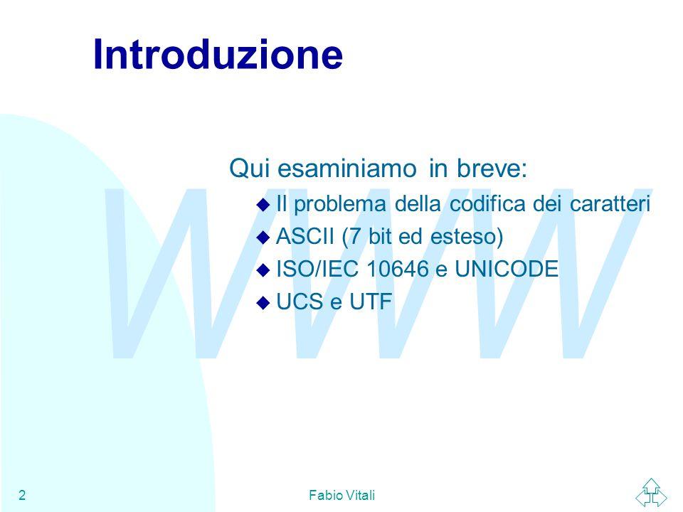 WWW Fabio Vitali2 Introduzione Qui esaminiamo in breve: u Il problema della codifica dei caratteri u ASCII (7 bit ed esteso) u ISO/IEC 10646 e UNICODE
