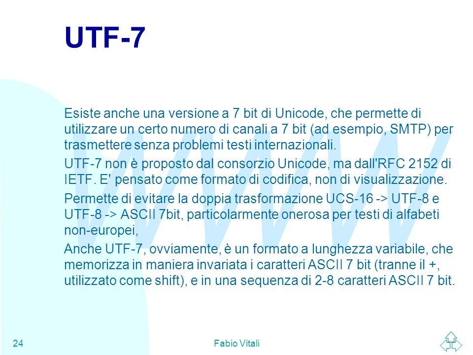 WWW Fabio Vitali24 UTF-7 Esiste anche una versione a 7 bit di Unicode, che permette di utilizzare un certo numero di canali a 7 bit (ad esempio, SMTP) per trasmettere senza problemi testi internazionali.