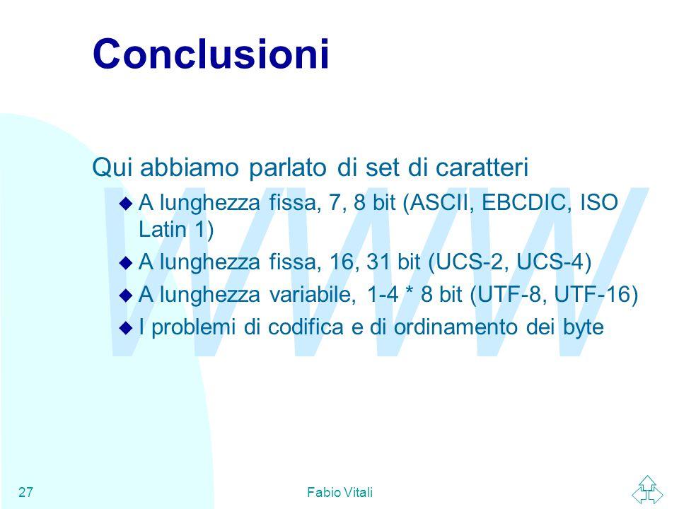 WWW Fabio Vitali27 Conclusioni Qui abbiamo parlato di set di caratteri u A lunghezza fissa, 7, 8 bit (ASCII, EBCDIC, ISO Latin 1) u A lunghezza fissa, 16, 31 bit (UCS-2, UCS-4) u A lunghezza variabile, 1-4 * 8 bit (UTF-8, UTF-16) u I problemi di codifica e di ordinamento dei byte