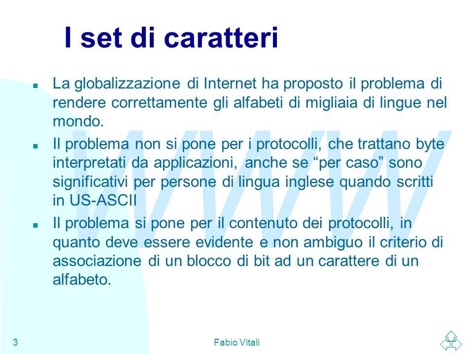 WWW Fabio Vitali3 I set di caratteri n La globalizzazione di Internet ha proposto il problema di rendere correttamente gli alfabeti di migliaia di lingue nel mondo.