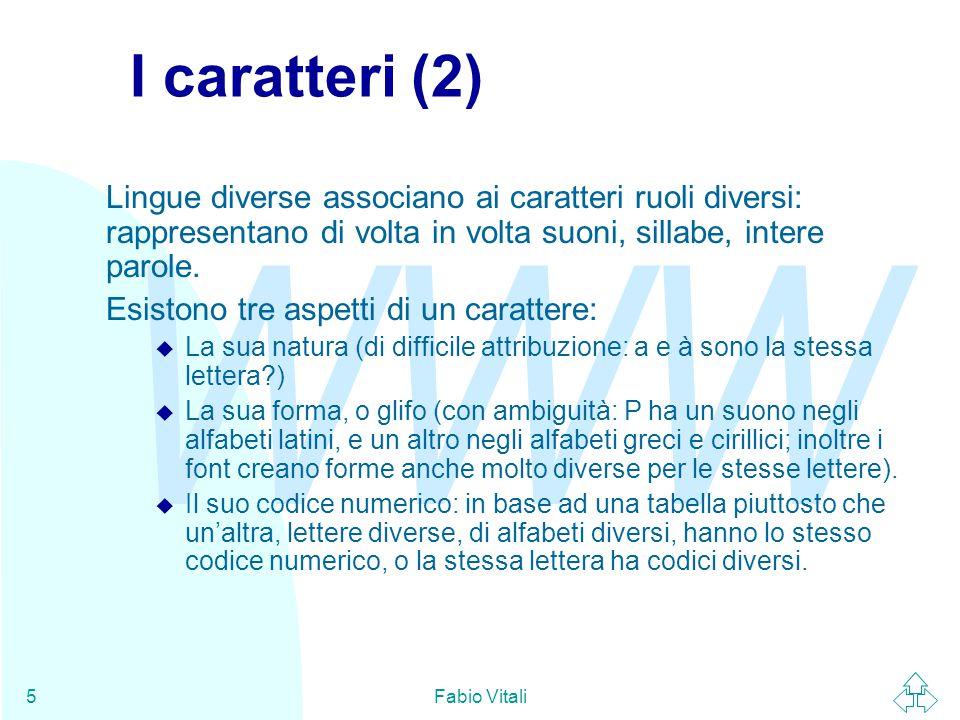 WWW Fabio Vitali5 I caratteri (2) Lingue diverse associano ai caratteri ruoli diversi: rappresentano di volta in volta suoni, sillabe, intere parole.
