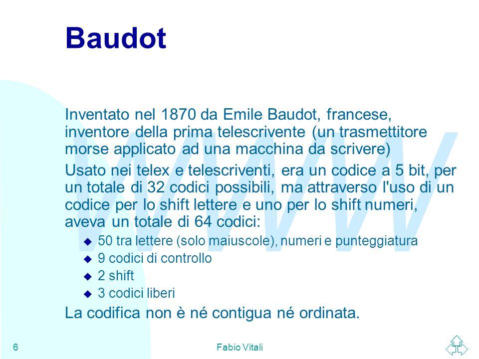 WWW Fabio Vitali6 Baudot Inventato nel 1870 da Emile Baudot, francese, inventore della prima telescrivente (un trasmettitore morse applicato ad una macchina da scrivere) Usato nei telex e telescriventi, era un codice a 5 bit, per un totale di 32 codici possibili, ma attraverso l uso di un codice per lo shift lettere e uno per lo shift numeri, aveva un totale di 64 codici: u 50 tra lettere (solo maiuscole), numeri e punteggiatura u 9 codici di controllo u 2 shift u 3 codici liberi La codifica non è né contigua né ordinata.
