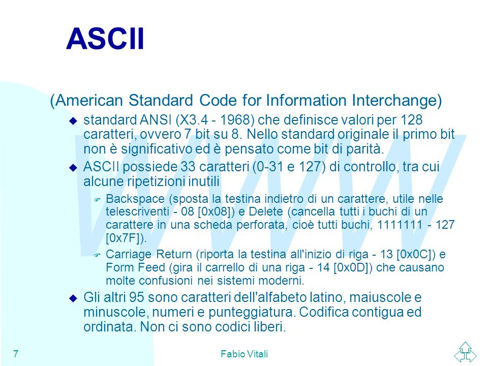 WWW Fabio Vitali7 ASCII (American Standard Code for Information Interchange) u standard ANSI (X3.4 - 1968) che definisce valori per 128 caratteri, ovv