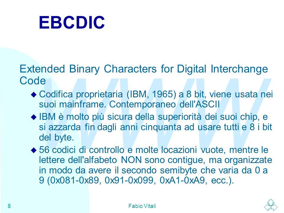 WWW Fabio Vitali8 EBCDIC Extended Binary Characters for Digital Interchange Code u Codifica proprietaria (IBM, 1965) a 8 bit, viene usata nei suoi mainframe.