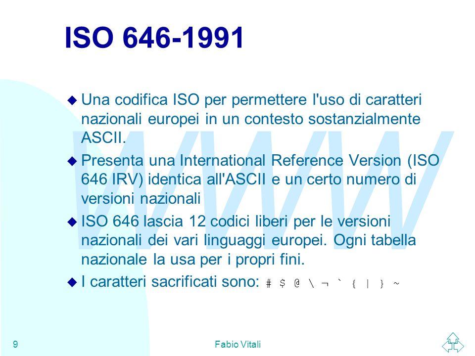 WWW Fabio Vitali10 ISO 8859/1 (ISO Latin 1) n Estensioni di ASCII sono state fatte per utilizzare il primo bit e accedere a tutti i 256 caratteri.