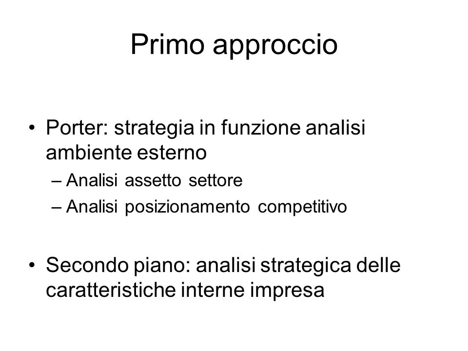 Primo approccio Porter: strategia in funzione analisi ambiente esterno –Analisi assetto settore –Analisi posizionamento competitivo Secondo piano: analisi strategica delle caratteristiche interne impresa