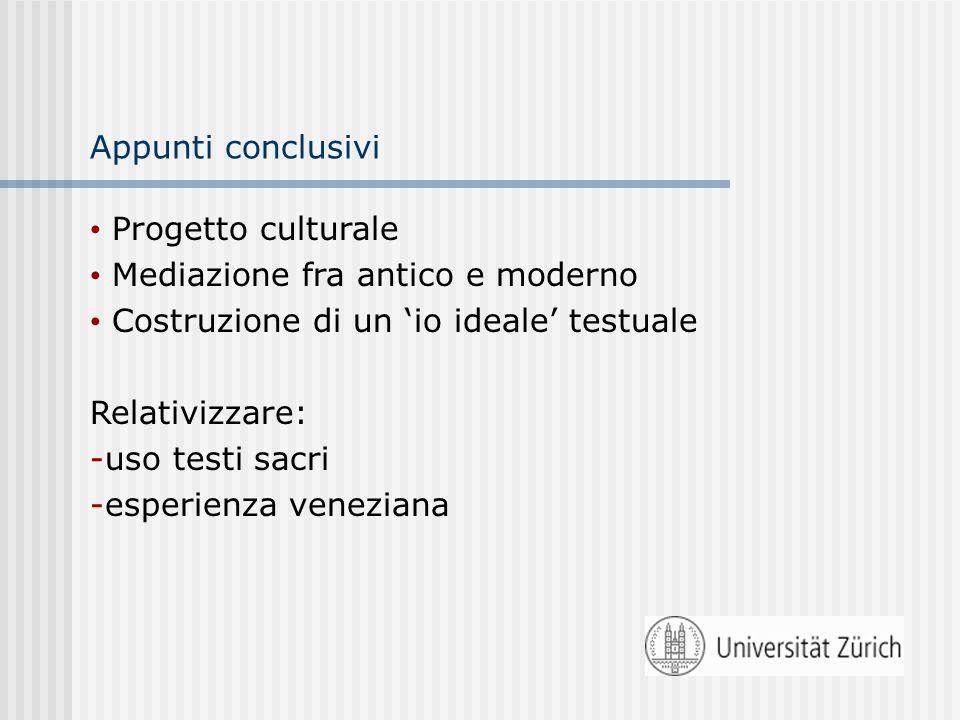 Appunti conclusivi Progetto culturale Mediazione fra antico e moderno Costruzione di un 'io ideale' testuale Relativizzare: -uso testi sacri -esperienza veneziana