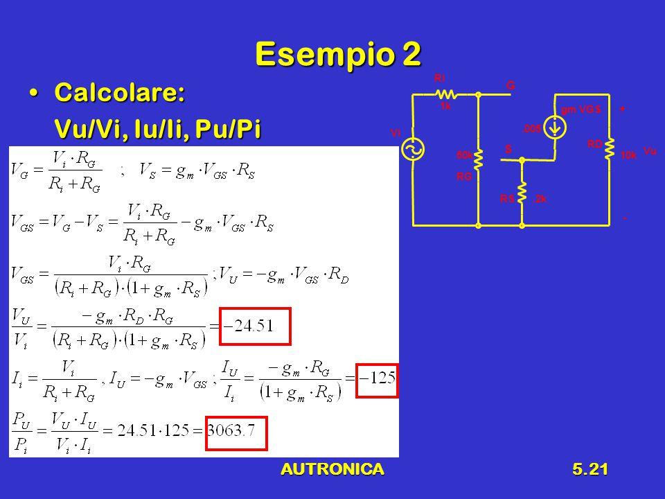 AUTRONICA5.21 Esempio 2 Calcolare:Calcolare: Vu/Vi, Iu/Ii, Pu/Pi Vu + - Ri 1k Vi RG 50k gm VGS.005 RS.2k RD 10k G S