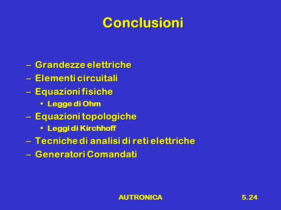 AUTRONICA5.24 Conclusioni –Grandezze elettriche –Elementi circuitali –Equazioni fisiche Legge di OhmLegge di Ohm –Equazioni topologiche Leggi di KirchhoffLeggi di Kirchhoff –Tecniche di analisi di reti elettriche –Generatori Comandati