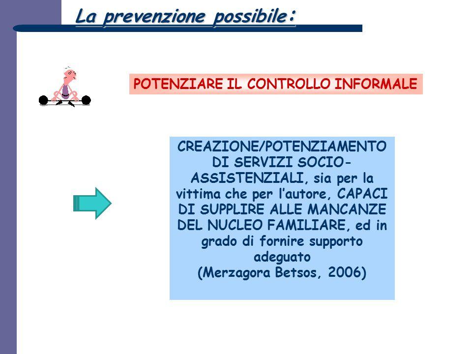 La prevenzione possibile : POTENZIARE IL CONTROLLO INFORMALE CREAZIONE/POTENZIAMENTO DI SERVIZI SOCIO- ASSISTENZIALI, sia per la vittima che per l'aut