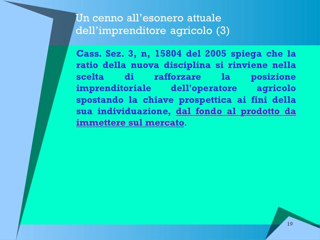 19 Un cenno all'esonero attuale dell'imprenditore agricolo (3) dal fondo al prodotto da immettere sul merca Cass.