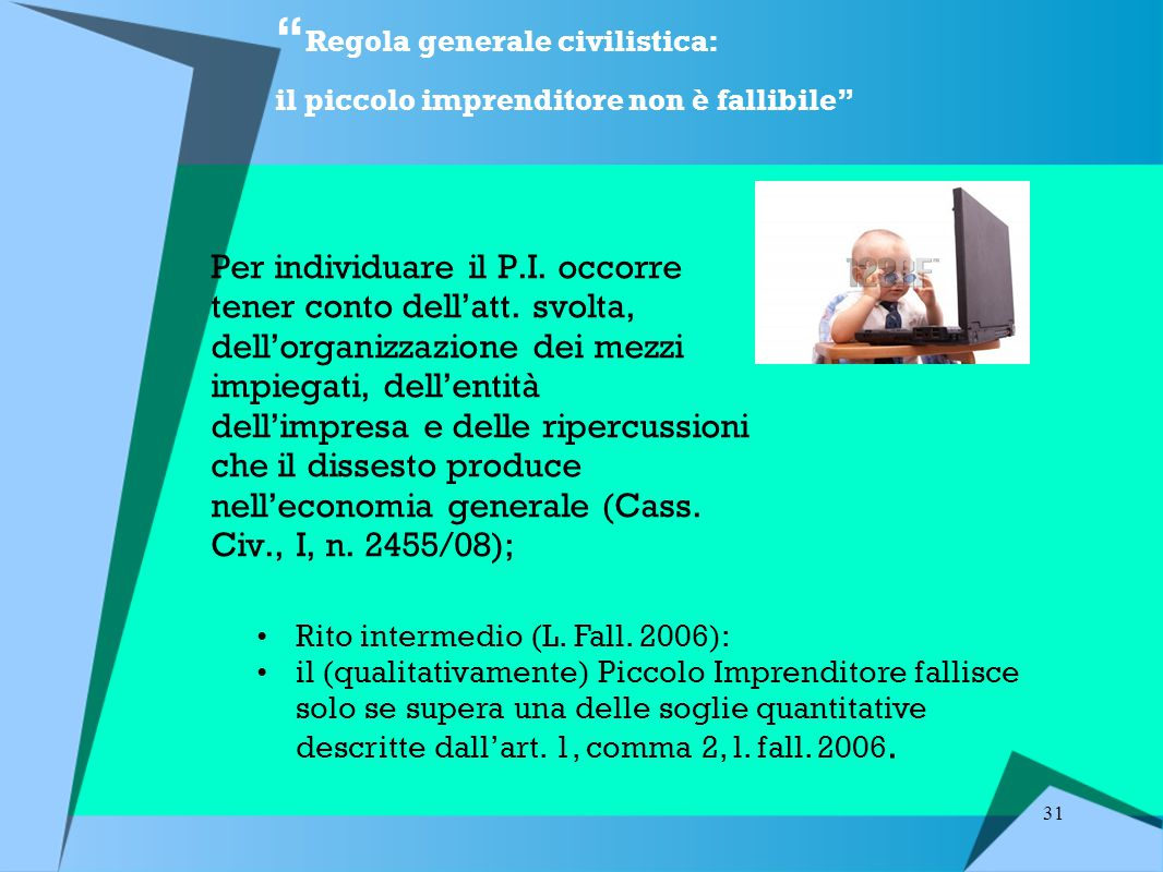 31 Regola generale civilistica: il piccolo imprenditore non è fallibile Per individuare il P.I.