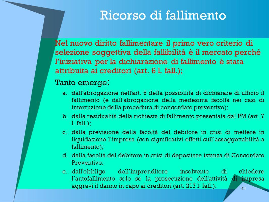 41 Ricorso di fallimento Nel nuovo diritto fallimentare il primo vero criterio di selezione soggettiva della fallibilità è il mercato perché l'iniziativa per la dichiarazione di fallimento è stata attribuita ai creditori (art.