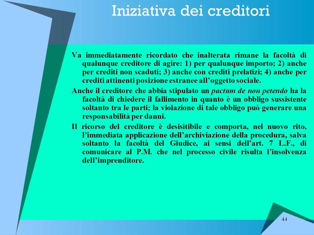 44 Iniziativa dei creditori Va immediatamente ricordato che inalterata rimane la facoltà di qualunque creditore di agire: 1) per qualunque importo; 2) anche per crediti non scaduti; 3) anche con crediti prelatizi; 4) anche per crediti attinenti posizione estranee all'oggetto sociale.