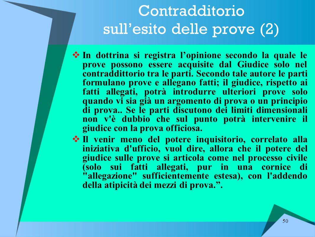 50 Contradditorio sull'esito delle prove (2)  In dottrina si registra l'opinione secondo la quale le prove possono essere acquisite dal Giudice solo nel contraddittorio tra le parti.