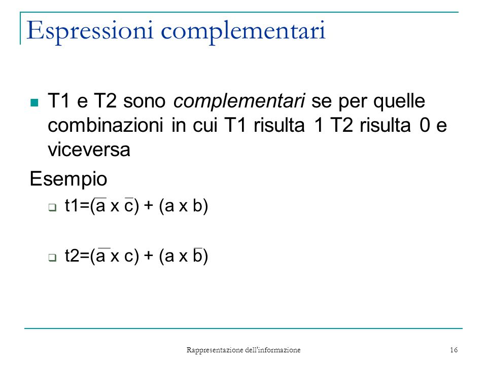 Rappresentazione dell informazione 16 Espressioni complementari T1 e T2 sono complementari se per quelle combinazioni in cui T1 risulta 1 T2 risulta 0 e viceversa Esempio  t1=(a x c) + (a x b)  t2=(a x c) + (a x b)
