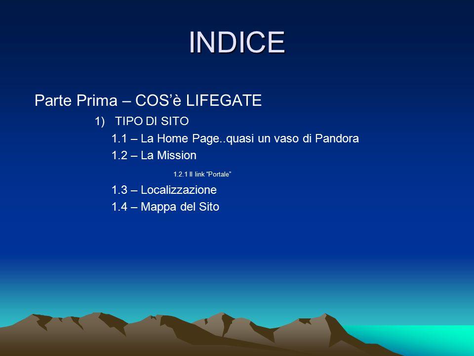 """INDICE Parte Prima – COS'è LIFEGATE 1) TIPO DI SITO 1.1 – La Home Page..quasi un vaso di Pandora 1.2 – La Mission 1.2.1 Il link """"Portale"""" 1.3 – Locali"""