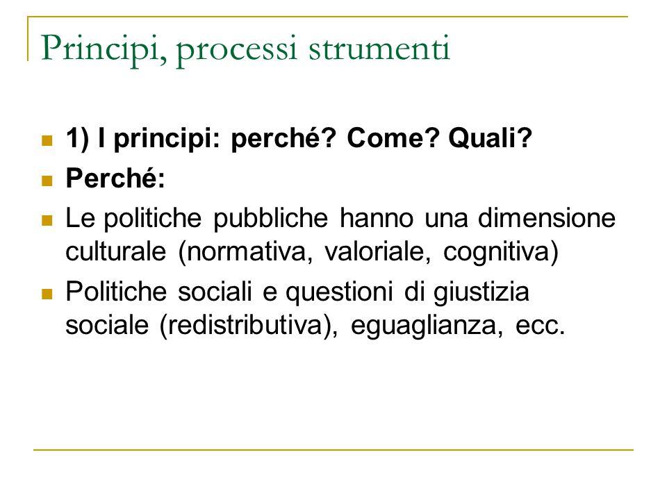 Principi, processi strumenti 1) I principi: perché? Come? Quali? Perché: Le politiche pubbliche hanno una dimensione culturale (normativa, valoriale,