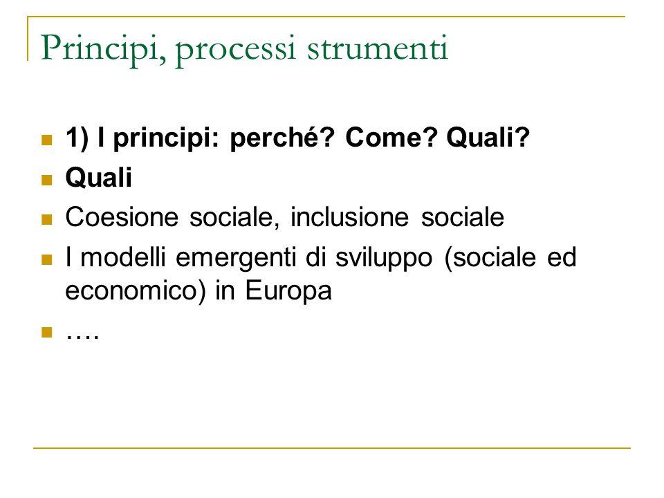 Principi, processi strumenti 1) I principi: perché? Come? Quali? Quali Coesione sociale, inclusione sociale I modelli emergenti di sviluppo (sociale e