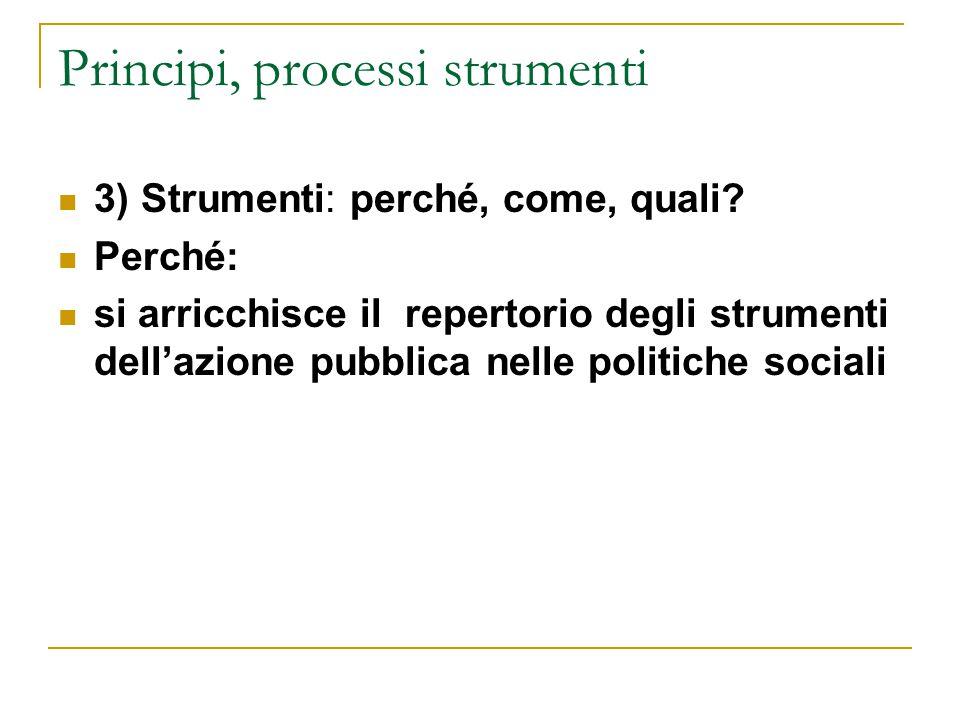 Principi, processi strumenti 3) Strumenti: perché, come, quali? Perché: si arricchisce il repertorio degli strumenti dell'azione pubblica nelle politi