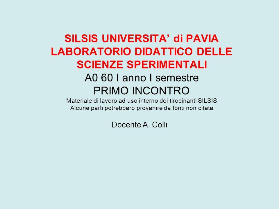 SILSIS UNIVERSITA' di PAVIA LABORATORIO DIDATTICO DELLE SCIENZE SPERIMENTALI A0 60 I anno I semestre PRIMO INCONTRO Materiale di lavoro ad uso interno
