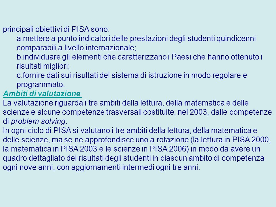 principali obiettivi di PISA sono: a.mettere a punto indicatori delle prestazioni degli studenti quindicenni comparabili a livello internazionale; b.individuare gli elementi che caratterizzano i Paesi che hanno ottenuto i risultati migliori; c.fornire dati sui risultati del sistema di istruzione in modo regolare e programmato.