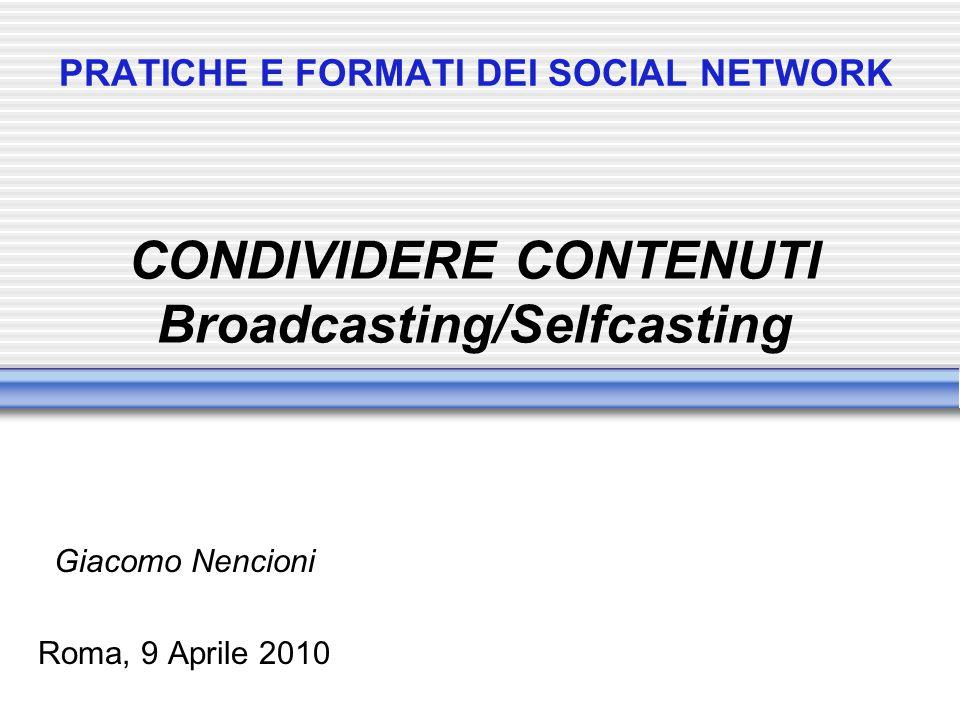 PRATICHE E FORMATI DEI SOCIAL NETWORK Giacomo Nencioni Roma, 9 Aprile 2010 CONDIVIDERE CONTENUTI Broadcasting/Selfcasting